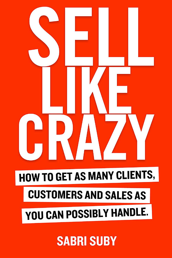 Sell Like Crazy: How To Get As Many Clients, Customers