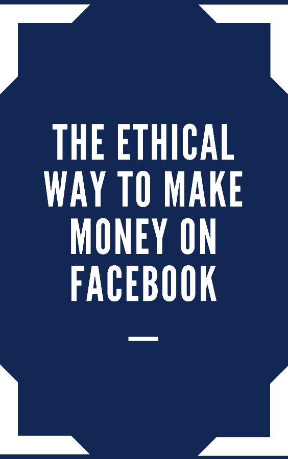 The Ethical Way To Make Money With Facebook | FAST |
