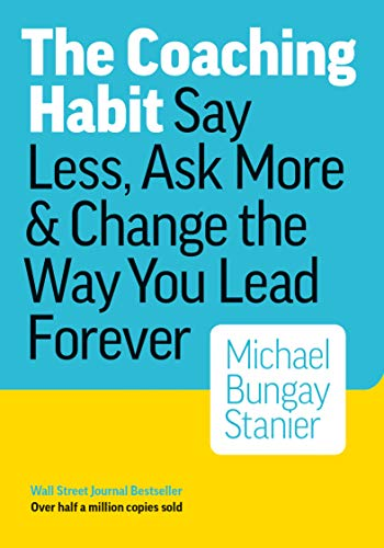 The Coaching Habit: Say Less, Ask More & Change ...